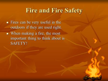 Fire and Fire Safety Fires can be very useful in the outdoors if they are used right. Fires can be very useful in the outdoors if they are used right.