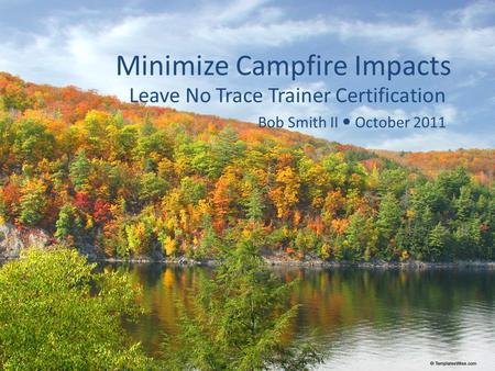 Minimize Campfire Impacts Leave No Trace Trainer Certification Bob Smith II October 2011.