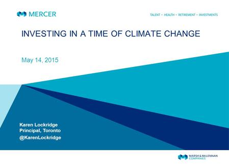INVESTING IN A TIME OF CLIMATE CHANGE May 14, 2015 Karen Lockridge Principal,