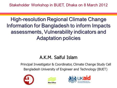 High-resolution Regional Climate Change Information for Bangladesh to inform Impacts assessments, Vulnerability indicators and Adaptation policies A.K.M.