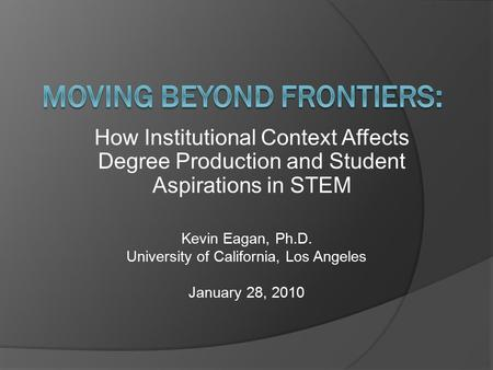 How Institutional Context Affects Degree Production and Student Aspirations in STEM Kevin Eagan, Ph.D. University of California, Los Angeles January 28,