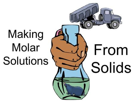"Making Molar Solutions From Solids. What are molar solutions? A molar solution is one that expresses ""concentration"" in moles per volume Usually the units."