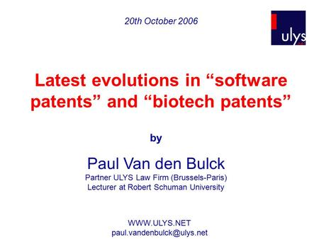 "20th October 2006 Latest evolutions in ""software patents"" and ""biotech patents"" by Paul Van den Bulck Partner ULYS Law Firm (Brussels-Paris) Lecturer at."