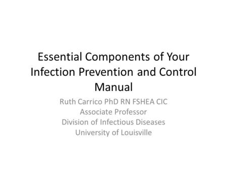 Essential Components of Your Infection Prevention and Control Manual Ruth Carrico PhD RN FSHEA CIC Associate Professor Division of Infectious Diseases.