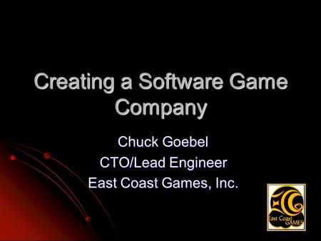 Creating a Software Game Company Chuck Goebel CTO/Lead Engineer East Coast Games, Inc.