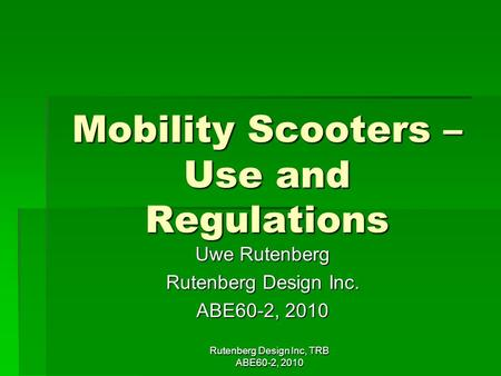 Rutenberg Design Inc, TRB ABE60-2, 2010 Mobility Scooters – Use and Regulations Uwe Rutenberg Rutenberg Design Inc. ABE60-2, 2010.