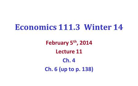 Economics 111.3 Winter 14 February 5 th, 2014 Lecture 11 Ch. 4 Ch. 6 (up to p. 138)