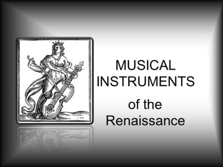 MUSICAL INSTRUMENTS of the Renaissance. Renaissance Instruments The Renaissance saw the development of a variety of instruments that closely resemble.