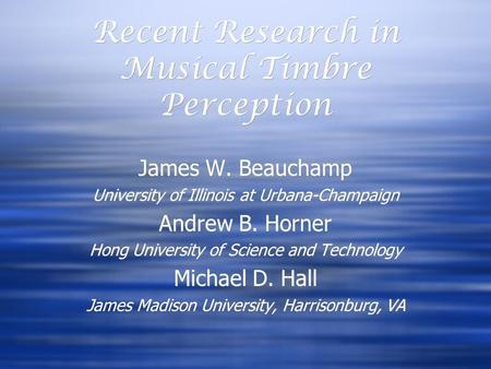 Recent Research in Musical Timbre Perception James W. Beauchamp University of Illinois at Urbana-Champaign Andrew B. Horner Hong University of Science.