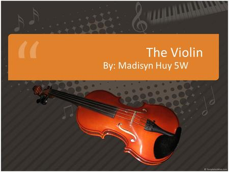 The Violin By: Madisyn Huy 5W. The History Of The Violin The violin is originally from Italy in the early 1500s. The earliest noted violin makers were.