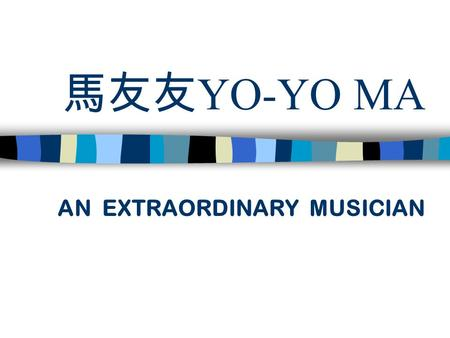 馬友友 YO-YO MA AN EXTRAORDINARY MUSICIAN. Ö BIOGRAPHY : YO-YO MA WAS BORN IN PARIS IN 1995.HIS MOTHER,A FORMER OPERA SINGER,AND HIS FATHER,A COMPOSER.
