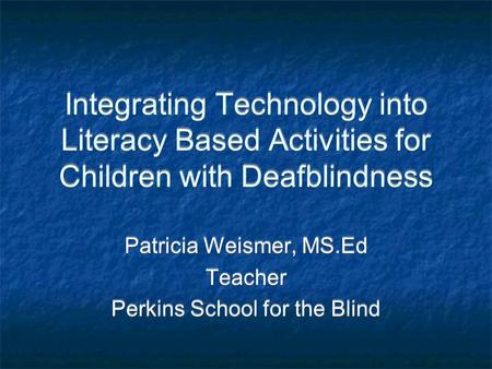Integrating Technology into Literacy Based Activities for Children with Deafblindness Patricia Weismer, MS.Ed Teacher Perkins School for the Blind Patricia.