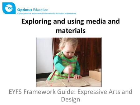 Exploring and using media and materials EYFS Framework Guide: Expressive Arts and Design.