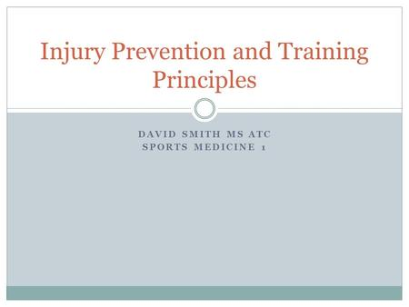 DAVID SMITH MS ATC SPORTS MEDICINE 1 Injury Prevention and Training Principles.