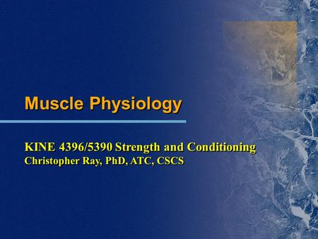 Muscle Physiology KINE 4396/5390 Strength and Conditioning Christopher Ray, PhD, ATC, CSCS Muscle Physiology KINE 4396/5390 Strength and Conditioning Christopher.