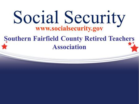 Social Security www.socialsecurity.gov Southern Fairfield County Retired Teachers Association.