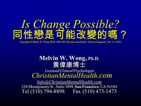 Is Change Possible? 同性戀是可能改變的嗎? Copyright © Melvin W. Wong, Ph.D. 1996-2003 (Exodus Asia-Pacific: Choices-Singapore, Feb. 12, 2003) Melvin W. Wong, Ph.D.