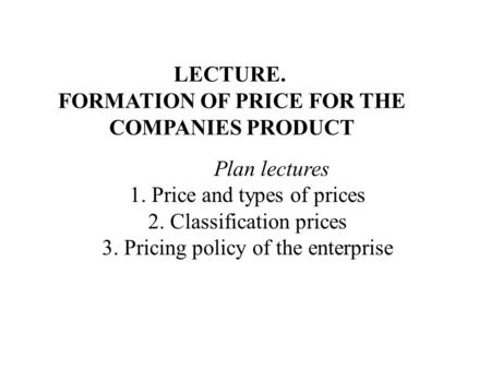 LECTURE. FORMATION OF PRICE FOR THE COMPANIES PRODUCT Plan lectures 1. Price and types of prices 2. Classification prices 3. Pricing policy of the enterprise.