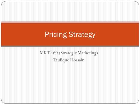 Pricing Strategy MKT 460 (Strategic Marketing) Taufique Hossain.