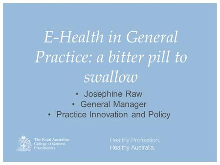 E-Health in General Practice: a bitter pill to swallow Josephine Raw General Manager Practice Innovation and Policy.