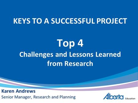 KEYS TO A SUCCESSFUL PROJECT Top 4 Challenges and Lessons Learned from Research Karen Andrews Senior Manager, Research and Planning.
