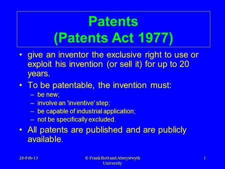 © Frank Bott and Aberystwyth University 1 Patents (Patents Act 1977) give an inventor the exclusive right to use or exploit his invention (or sell it)