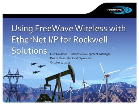 Using FreeWave Wireless with EtherNet I/P for Rockwell Solutions Curt Goldman- Business Development Manager Randy Maes- Rockwell Specialist October 4,