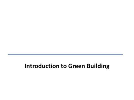 Introduction to Green Building. 1.Introduction to Green Building 2.Introduction to LEED  LEED Policy & Process Overview  LEED Green Associate & Credentialing.