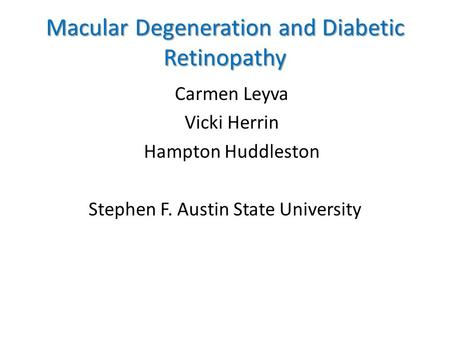 Macular Degeneration and Diabetic Retinopathy Carmen Leyva Vicki Herrin Hampton Huddleston Stephen F. Austin State University.