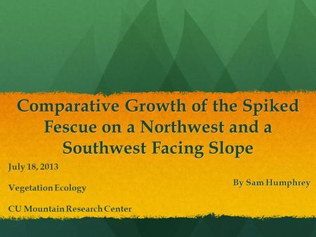 Comparative Growth of the Spiked Fescue on a Northwest and a Southwest Facing Slope By Sam Humphrey July 18, 2013 Vegetation Ecology CU Mountain Research.
