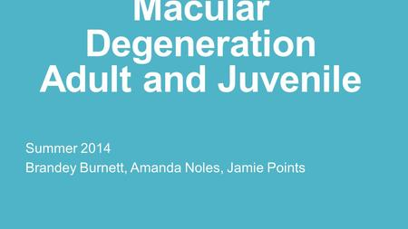 Macular Degeneration Adult and Juvenile Summer 2014 Brandey Burnett, Amanda Noles, Jamie Points.