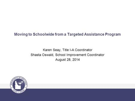 Moving to Schoolwide from a Targeted Assistance Program Karen Seay, Title I-A Coordinator Shasta Oswald, School Improvement Coordinator August 28, 2014.