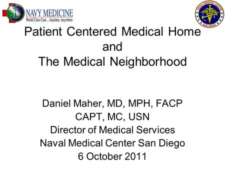 Patient Centered Medical Home and The Medical Neighborhood Daniel Maher, MD, MPH, FACP CAPT, MC, USN Director of Medical Services Naval Medical Center.
