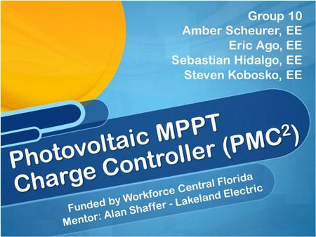 Funded by Workforce Central Florida Mentor: Alan Shaffer - Lakeland Electric Photovoltaic MPPT Charge Controller (PMC 2 ) Group 10 Amber Scheurer, EE Eric.