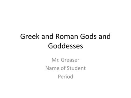 Greek and Roman Gods and Goddesses Mr. Greaser Name of Student Period.