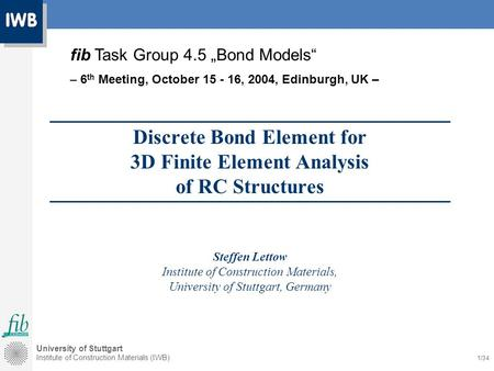 University of Stuttgart Institute of Construction Materials (IWB) 1/34 Discrete Bond Element for 3D Finite Element Analysis of RC Structures Steffen Lettow.