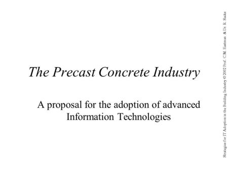 Strategies for IT Adoption in the Building Industry © 2002 Prof. C.M. Eastman & Dr. R. Sacks The Precast Concrete Industry A proposal for the adoption.
