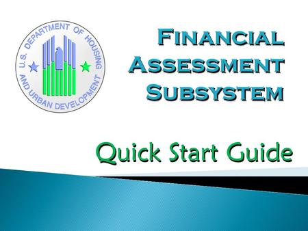 Quick Start Guide. This 22 page introduction to the Financial Assessment Subsystem provides the user with a visual overview of the components of the system.