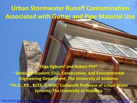 Urban Stormwater Runoff Contamination Associated with Gutter and Pipe Material Use Olga Ogburn 1 and Robert Pitt 2 1 Graduate Student; Civil, Construction,