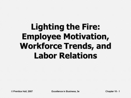 © Prentice Hall, 2007Excellence in Business, 3eChapter 10 - 1 Lighting the Fire: Employee Motivation, Workforce Trends, and Labor Relations.