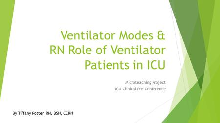 Ventilator Modes & RN Role of Ventilator Patients in ICU Microteaching Project ICU Clinical Pre-Conference By Tiffany Potter, RN, BSN, CCRN.