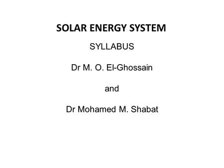 SOLAR ENERGY SYSTEM SYLLABUS Dr M. O. El-Ghossain and Dr Mohamed M. Shabat.