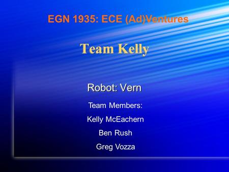 Team Kelly Robot: Vern Team Members: Kelly McEachern Ben Rush Greg Vozza EGN 1935: ECE (Ad)Ventures.