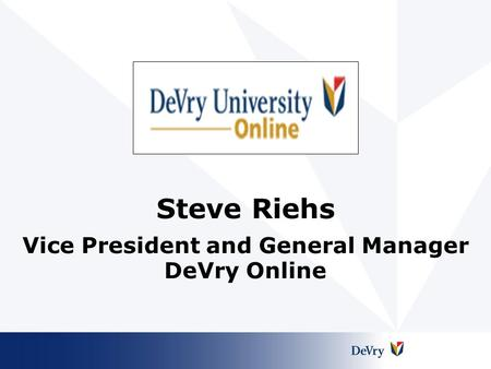 Steve Riehs Vice President and General Manager DeVry Online.