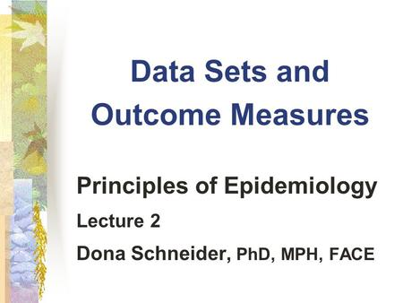 Data Sets and Outcome Measures Principles of Epidemiology Lecture 2 Dona Schneider, PhD, MPH, FACE.