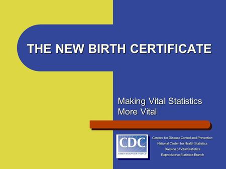 THE NEW BIRTH CERTIFICATE Making Vital Statistics More Vital Centers for Disease Control and Prevention National Center for Health Statistics Division.