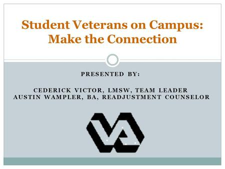 Student Veterans on Campus: Make the Connection PRESENTED BY: CEDERICK VICTOR, LMSW, TEAM LEADER AUSTIN WAMPLER, BA, READJUSTMENT COUNSELOR.