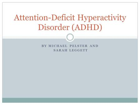 BY MICHAEL PELSTER AND SARAH LEGGETT Attention-Deficit Hyperactivity Disorder (ADHD)