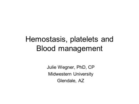 Hemostasis, platelets and Blood management Julie Wegner, PhD, CP Midwestern University Glendale, AZ.