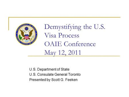 Demystifying the U.S. Visa Process OAIE Conference May 12, 2011 U.S. Department of State U.S. Consulate General Toronto Presented by Scott G. Feeken.